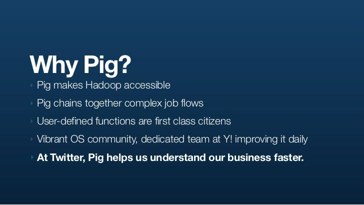 Why Pig? ‣   Pig makes Hadoop accessible ‣   Pig chains together complex job flows ‣   User-defined functions are first cl...