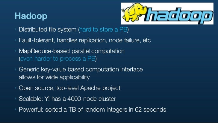 Hadoop ‣   Distributed file system (hard to store a PB) ‣   Fault-tolerant, handles replication, node failure, etc ‣   Map...