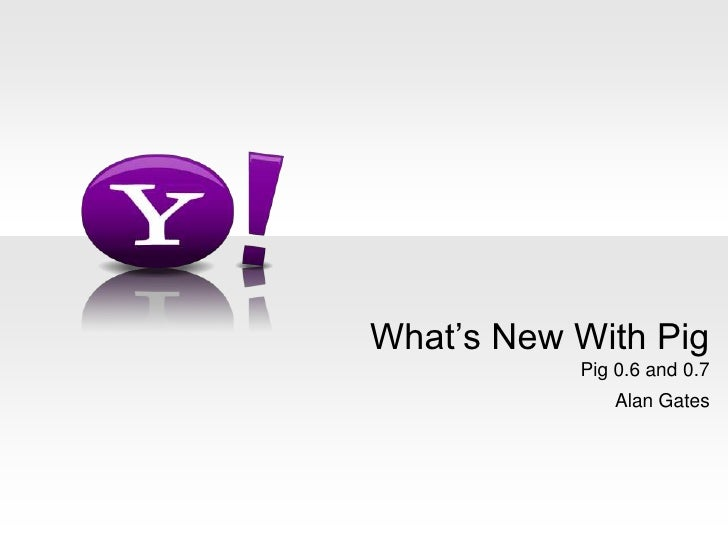 Pig 0.6 and 0.7<br />Alan Gates<br />What's New With Pig<br />