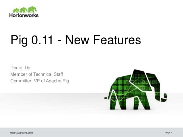 Pig 0.11 - New FeaturesDaniel DaiMember of Technical StaffCommitter, VP of Apache Pig© Hortonworks Inc. 2011       Page 1