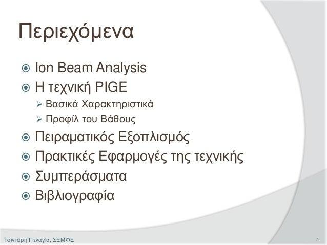 Περιεχόμενα  Ion Beam Analysis  Η τεχνική PIGE  Βασικά Χαρακτηριστικά  Προφίλ του Βάθους  Πειραματικός Εξοπλισμός  Π...