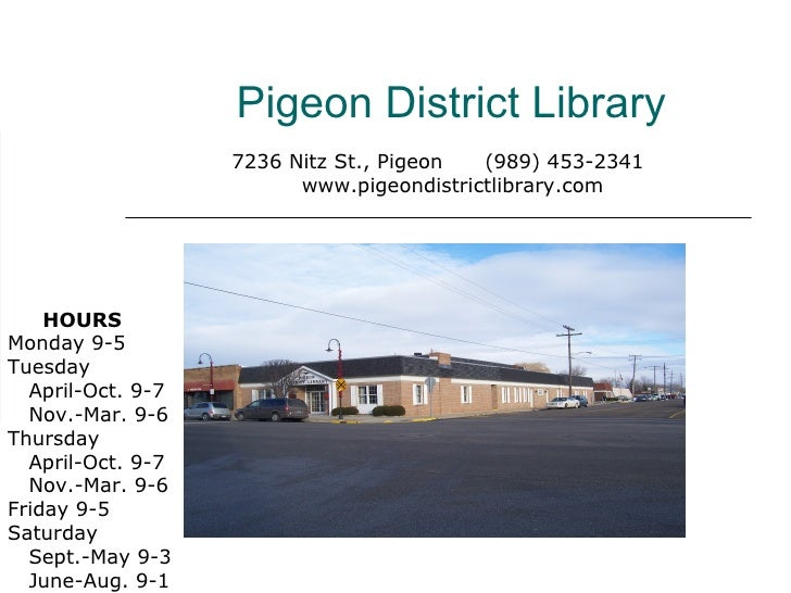 Pigeon District Library 7236 Nitz St., Pigeon  (989) 453-2341 www.pigeondistrictlibrary.com HOURS Monday 9-5 Tuesday    Ap...