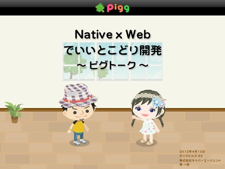 Native x Webでいいとこどり開発 ∼ ピグトーク ∼                2012年4月13日                テックヒルズ #2                株式会社サイバーエージェント          ...