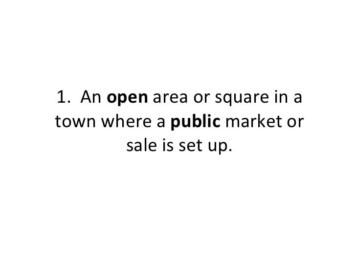 1.  An  open  area or square in a town where a  public  market or sale is set up.