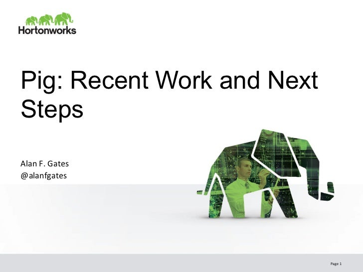 Pig: Recent Work and NextStepsAlan F. Gates @alanfgates                             Page 1