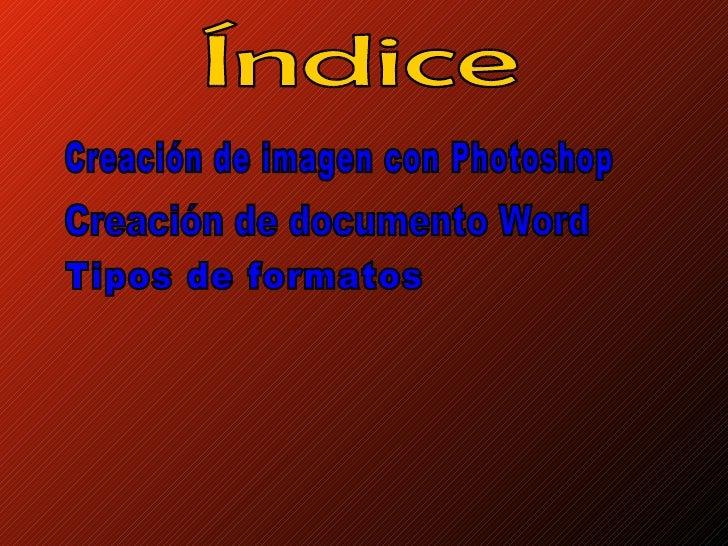 Índice Creación de imagen con Photoshop Creación de documento Word Tipos de formatos
