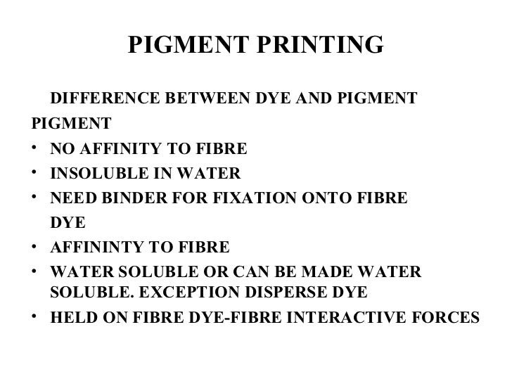 PIGMENT PRINTING <ul><li>DIFFERENCE BETWEEN DYE AND PIGMENT </li></ul><ul><li>PIGMENT </li></ul><ul><li>NO AFFINITY TO FIB...
