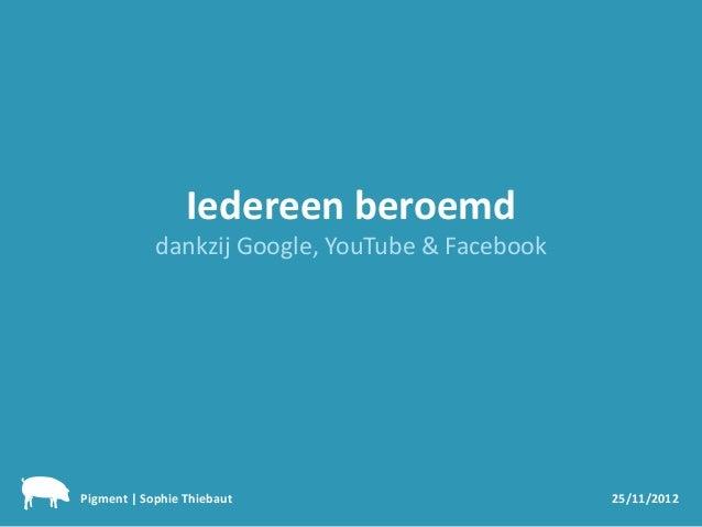 Iedereen beroemd            dankzij Google, YouTube & FacebookPigment | Sophie Thiebaut                        25/11/2012