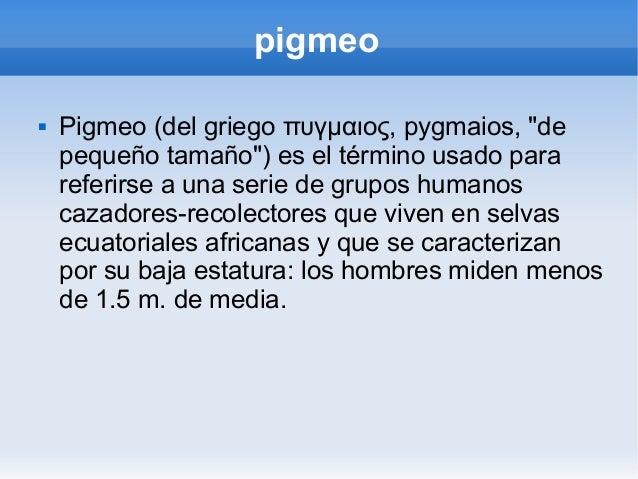 """pigmeo   Pigmeo (del griego πυγμαιος, pygmaios, """"de    pequeño tamaño"""") es el término usado para    referirse a una serie..."""