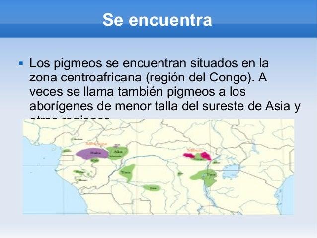 Se encuentra   Los pigmeos se encuentran situados en la    zona centroafricana (región del Congo). A    veces se llama ta...