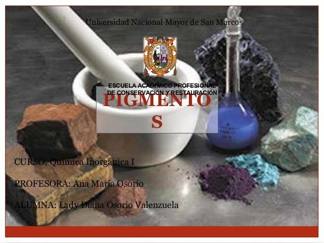 Universidad Nacional Mayor de San Marcos  ESCUELA ACADÉMICO PROFESIONAL DE CONSERVACIÓN Y RESTAURACIÓN  PIGMENTO S CURSO: ...