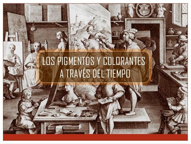 LOS PIGMENTOS Y COLORANTES A TRAVÉS DEL TIEMPO