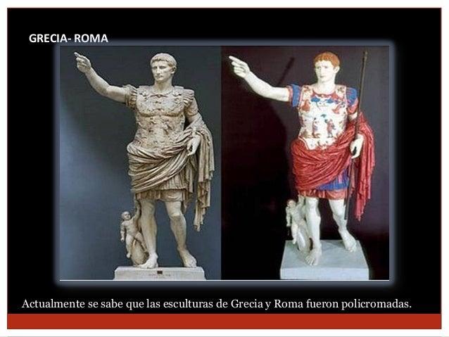 GRECIA- ROMA  Actualmente se sabe que las esculturas de Grecia y Roma fueron policromadas.