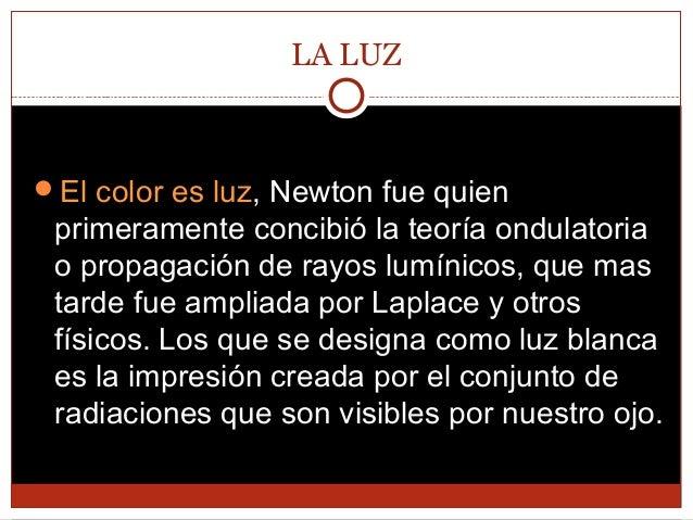 LA LUZ  El color es luz, Newton fue quien  primeramente concibió la teoría ondulatoria o propagación de rayos lumínicos, ...