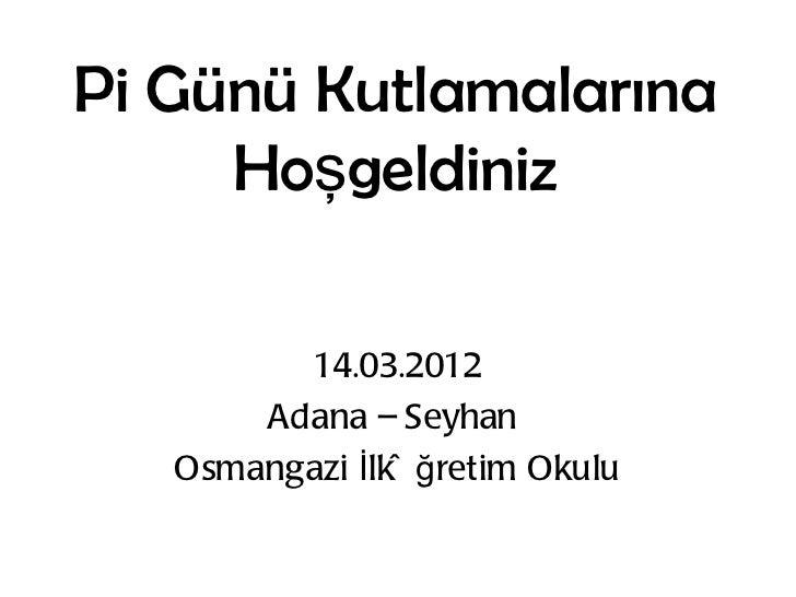 Pi Günü Kutlamalarına     Hoşgeldiniz         14.03.2012       Adana – Seyhan   Osmangazi İlkö ğ retim Okulu