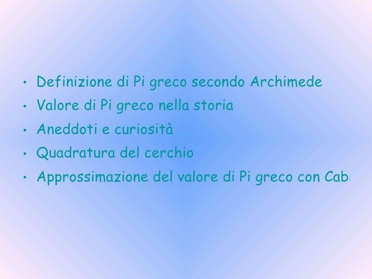 <ul><li>Definizione di Pi greco secondo Archimede </li></ul><ul><li>Valore di Pi greco nella storia </li></ul><ul><li>Aned...