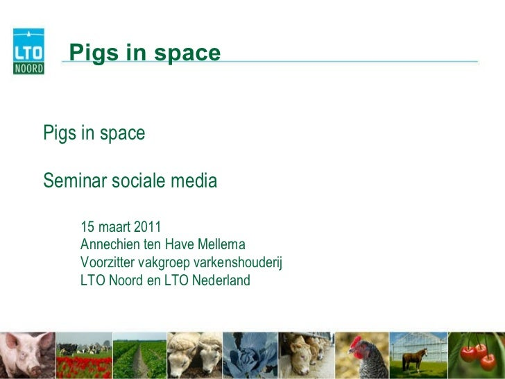Pigs in space Seminar sociale media 15 maart 2011 Annechien ten Have Mellema Voorzitter vakgroep varkenshouderij LTO Noord...
