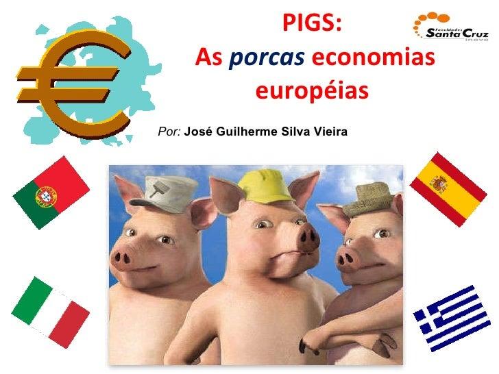 PIGS:  As  porcas  economias européias  Por:   José Guilherme Silva Vieira