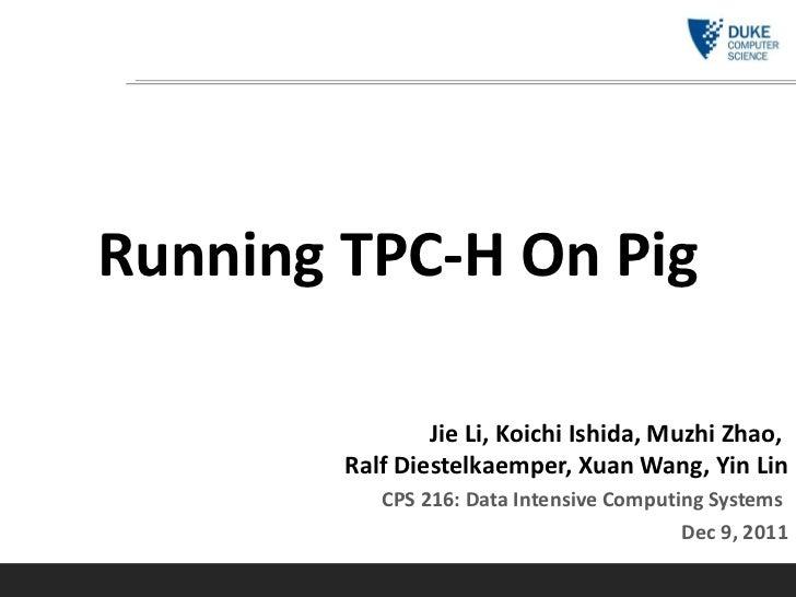 Running TPC-H On Pig Jie Li, Koichi Ishida, Muzhi Zhao,  Ralf Diestelkaemper, Xuan Wang, Yin Lin CPS 216: Data Intensive C...