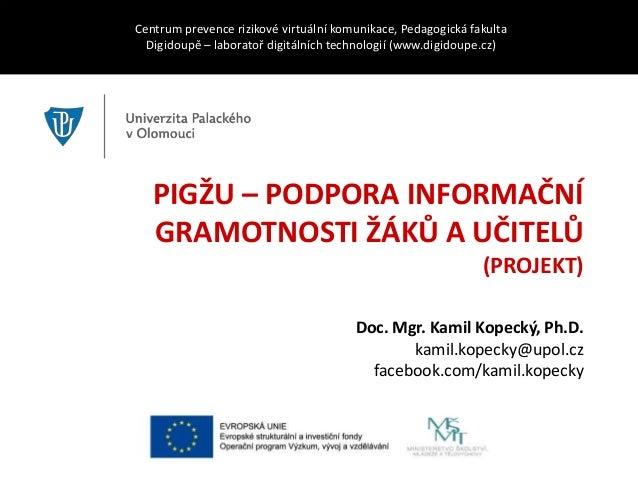 PIGŽU – PODPORA INFORMAČNÍ GRAMOTNOSTI ŽÁKŮ A UČITELŮ (PROJEKT) Centrum prevence rizikové virtuální komunikace, Pedagogick...