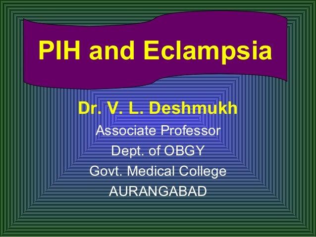 PIH and Eclampsia Dr. V. L. Deshmukh Associate Professor Dept. of OBGY Govt. Medical College AURANGABAD