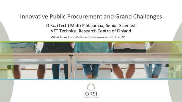 D.Sc. (Tech) Matti Pihlajamaa, Senior Scientist VTT Technical Research Centre of Finland Innovative Public Procurement and...