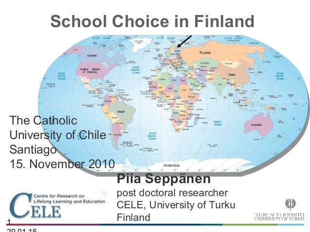 1 School Choice in Finland The Catholic University of Chile Santiago 15. November 2010 Piia Seppänen post doctoral researc...