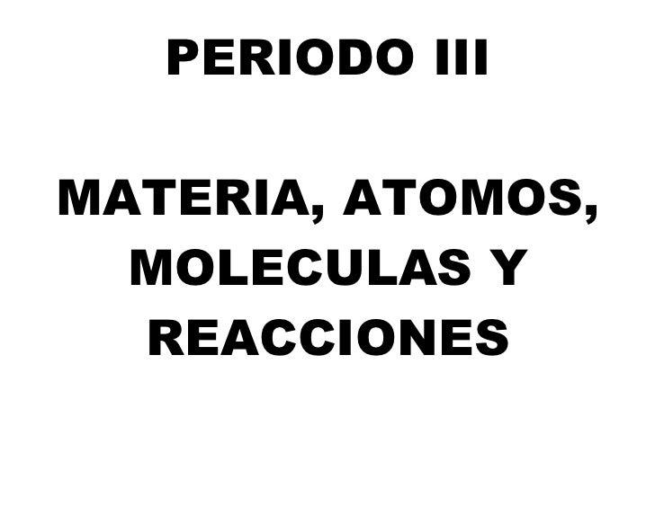 PERIODO III MATERIA, ATOMOS, MOLECULAS Y REACCIONES