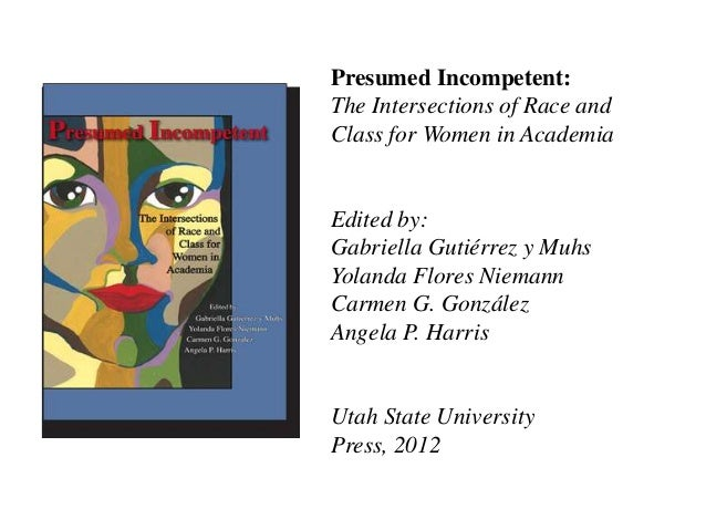 Presumed Incompetent: The Intersections of Race and Class for Women in Academia  Edited by: Gabriella Gutiérrez y Muhs Yol...
