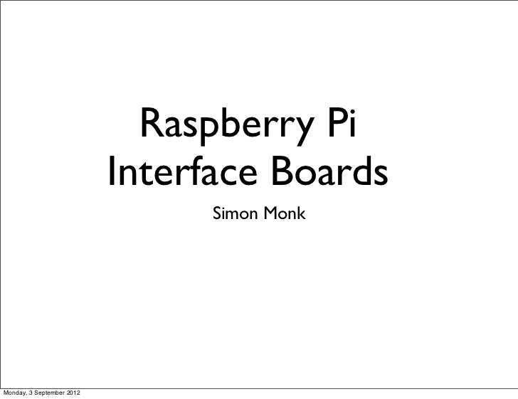 Raspberry Pi                           Interface Boards                                Simon MonkMonday, 3 September 2012