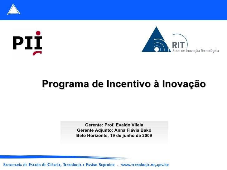 Gerente: Prof. Evaldo Vilela Gerente Adjunto: Anna Flávia Bakô Belo Horizonte, 19 de junho de 2009 Programa de Incentivo à...