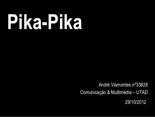 Pika-Pika                André Viamontes nº33828        Comunicação & Multimédia – UTAD                            29/10/2...