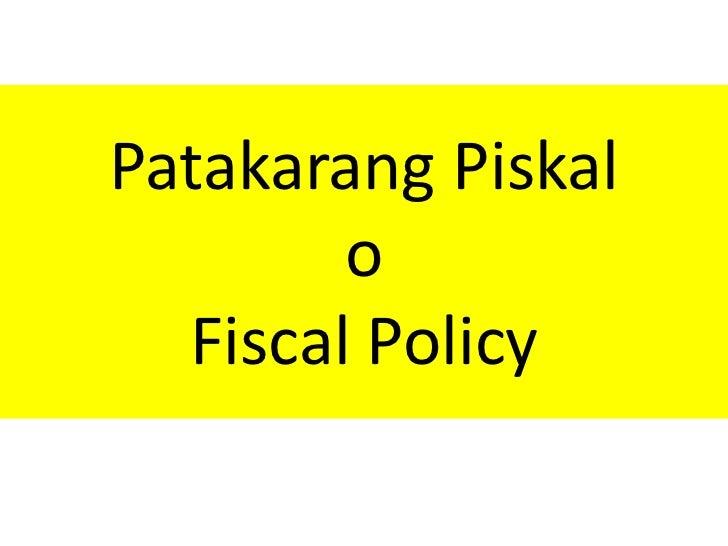 Patakarang Piskal        o  Fiscal Policy