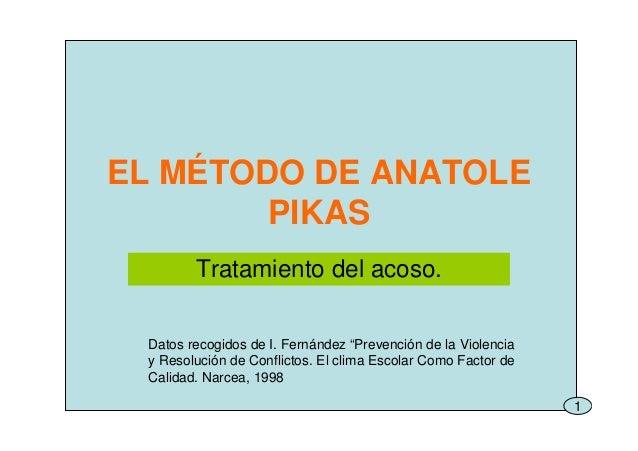 """1 EL MÉTODO DE ANATOLE PIKAS Tratamiento del acoso. Datos recogidos de I. Fernández """"Prevención de la Violencia y Resoluci..."""