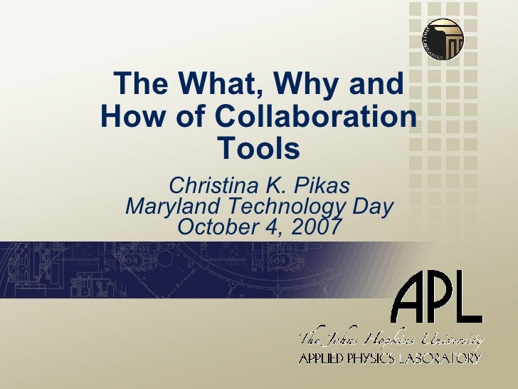 The What, Why and How of Collaboration Tools Christina K. Pikas Maryland Technology Day October 4, 2007