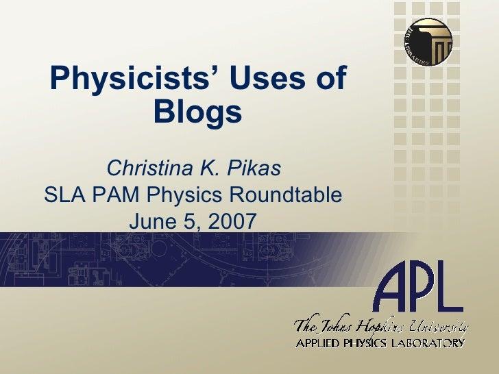 Physicists' Uses of Blogs Christina K. Pikas SLA PAM Physics Roundtable June 5, 2007