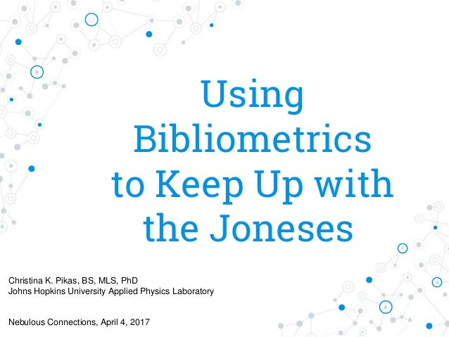 Using Bibliometrics to Keep Up with the Joneses Christina K. Pikas, BS, MLS, PhD Johns Hopkins University Applied Physics ...
