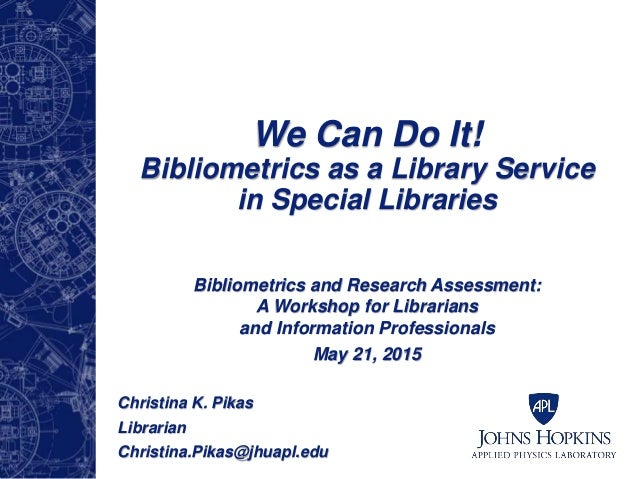 We Can Do It! Bibliometrics as a Library Service in Special Libraries Bibliometrics and Research Assessment: A Workshop fo...