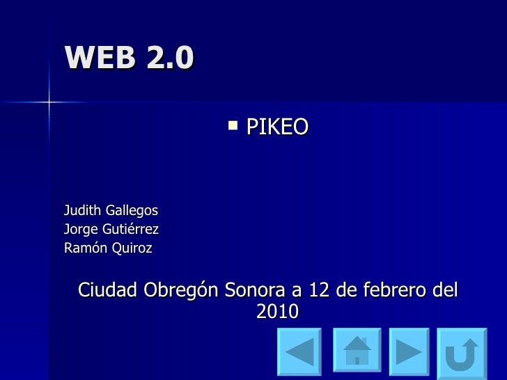 WEB 2.0 <ul><li>PIKEO </li></ul><ul><li>Judith Gallegos </li></ul><ul><li>Jorge Gutiérrez </li></ul><ul><li>Ramón Quiroz <...
