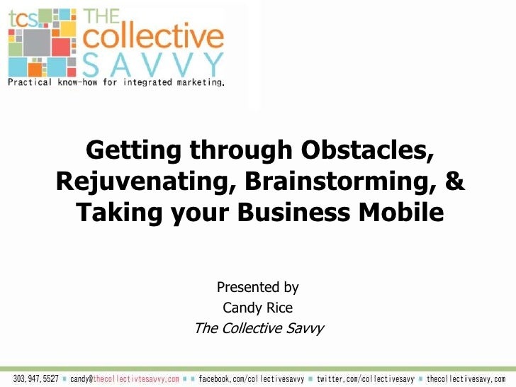Getting through Obstacles, Rejuvenating, Brainstorming, & Taking your Business Mobile<br />Presented by <br />Candy Rice <...