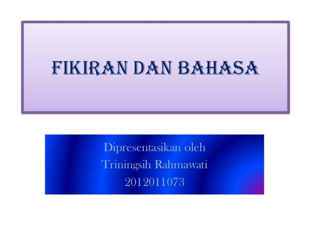 FIKIRAN DAN BAHASA  Dipresentasikan oleh Triningsih Rahmawati 2012011073