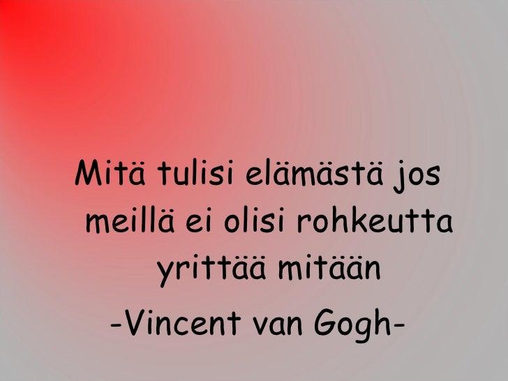 <ul><li>Mitä tulisi elämästä jos meillä ei olisi rohkeutta yrittää mitään </li></ul><ul><li>-Vincent van Gogh- </li></ul>