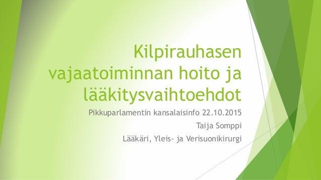 Kilpirauhasen vajaatoiminnan hoito ja lääkitysvaihtoehdot Pikkuparlamentin kansalaisinfo 22.10.2015 Taija Somppi Lääkäri, ...