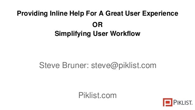 Providing Inline Help For A Great User Experience OR Simplifying User Workflow Steve Bruner: steve@piklist.com Piklist.com