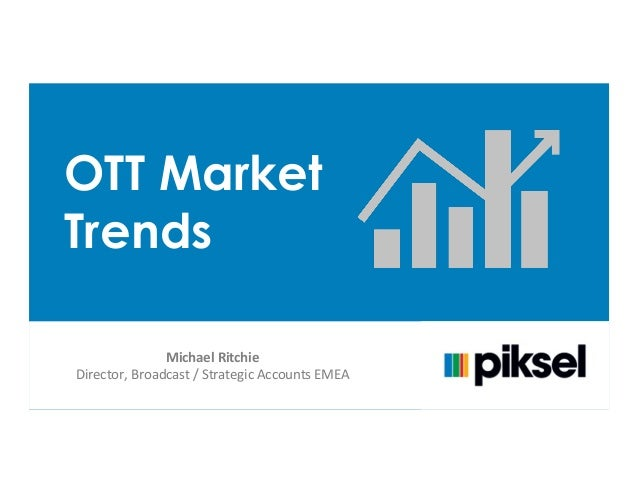 OTT Market Trends Michael	   Ritchie	    Director,	   Broadcast	   /	   Strategic	   Accounts	   EMEA