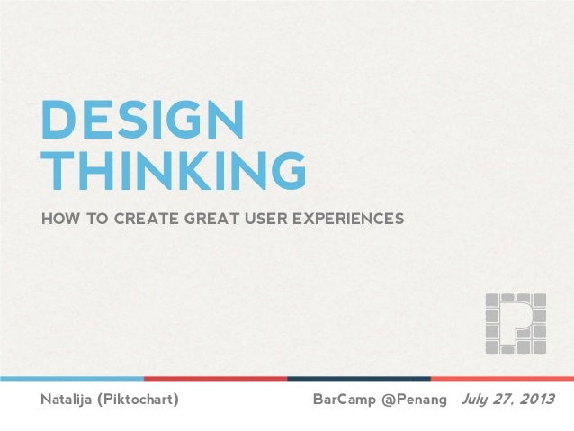 DESIGN THINKING HOW TO CREATE GREAT USER EXPERIENCES Natalija (Piktochart) BarCamp @Penang July 27, 2013