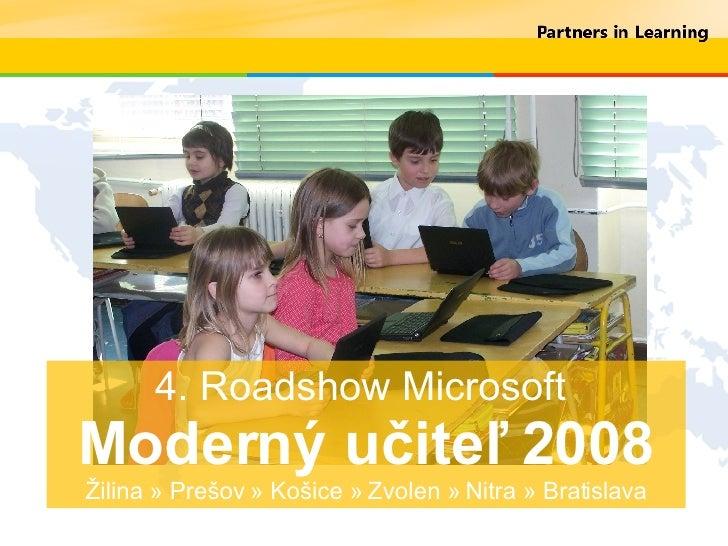 4. Roadshow Microsoft  Moderný učiteľ 2008 Žilina » Prešov » Košice » Zvolen » Nitra » Bratislava
