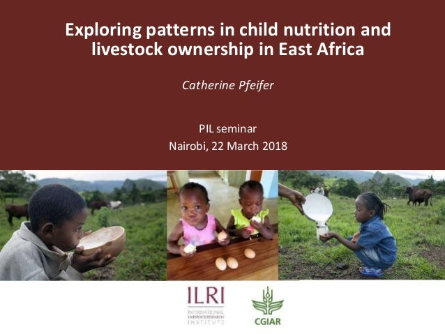 Exploring patterns in child nutrition and livestock ownership in East Africa Catherine Pfeifer PIL seminar Nairobi, 22 Mar...