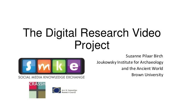 The Digital Research Video Project Suzanne Pilaar Birch Joukowsky Institute for Archaeology and the Ancient World Brown Un...