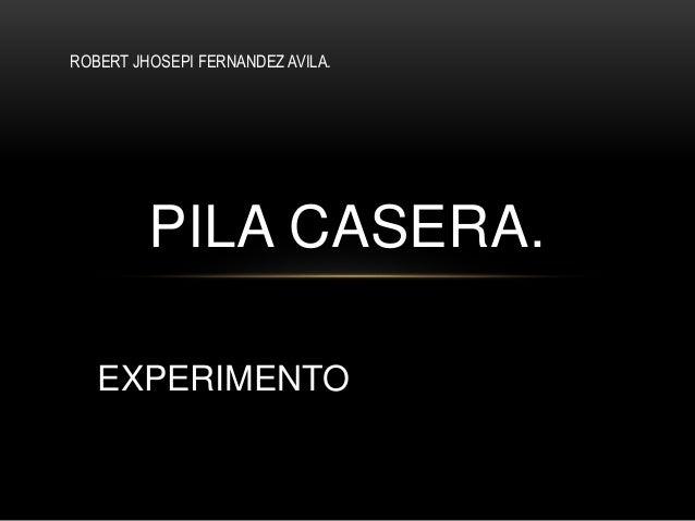 PILA CASERA. EXPERIMENTO ROBERT JHOSEPI FERNANDEZ AVILA.